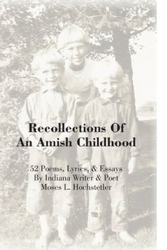 Recollections Of An Amish Childhood: 52 Poems, Lyrics, & ...
