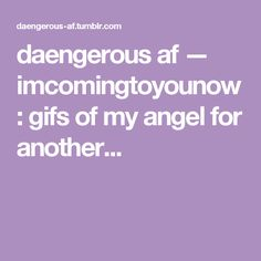 daengerous af — imcomingtoyounow:   gifs of my angel for another...