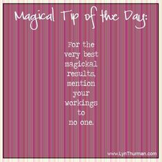 For the very best magickal results, mention your workings to no one.