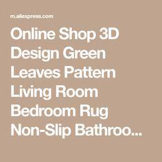 Online Shop 3D Design Green Leaves Pattern Living Room Bedroom Rug Non-Slip Bathroom kitchen Carpet for Children Home Decorator Floor Rug | Aliexpress Mobile