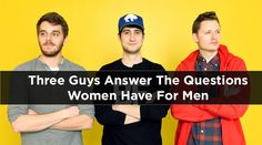 BuzzFeed recently gathered 23 Questions Women Have For Men, so now it's time to answer those questions. This is: | Three Guys Answer The Questions Women Have For Men