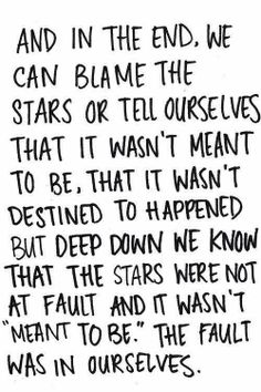 We can blame the stars, but in our hearts, we know that the fault lies in ourselves.