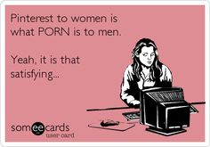 Pinterest to women is what PORN is to men. Yeah, it is that satisfying...