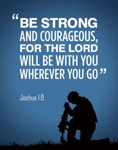 Joshua 1:9. MY FAV BIBLE VERSE.Lord watch over our soldiers, everyday and especially now when they all want to be home. Bless them and watch their backs. Thank you