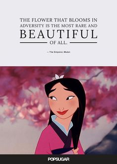 """The flower that blooms in adversity is the most rare and beautiful of all."" — The Emperor, Mulan"