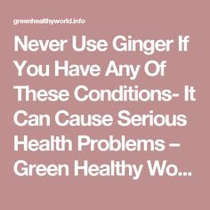 Never Use Ginger If You Have Any Of These Conditions- It Can Cause Serious Health Problems – Green Healthy World