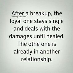 After a breakup, the loyal one stays single and deals with the damages until healed. The other one is already in another relationship.