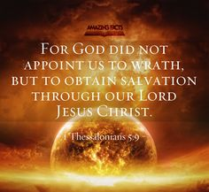 For God hath not appointed us to wrath, but to obtain salvation by our Lord Jesus Christ, 1 Thessalonians