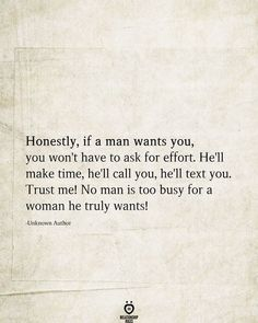 Honestly, if a man wants you, you won't have to ask for effort. He'll make time, he'll call you, he'll text you. Trust me! No man is too busy for a woman he truly wants! -Unknown Author