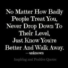 Quotes, Never, and How: No Matter How Badly People Treat You, Never Drop Down To Their Level, Just Know Youre Better And Walk Away. unknown Inspiring and Positive Quotes Inspiring and Positive Quotes Cute Quotes, Great Quotes, Quotes To Live By, Inspirational Quotes, Motivational Quotes, Cool Words, Wise Words, Quotes And Notes, Life Advice