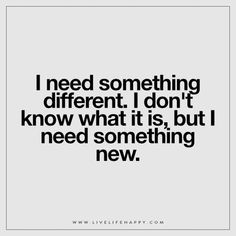 I need something different. I don't know what it is, but I need something new.