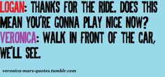 Logan: Thanks for the ride. Does this mean you're gonna play nice now?  Veronica: Walk in front of the car, we'll see.