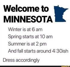Welcome to MINNESOTA Winter is at 6 am Spring starts at 10 am Summer is at 2 pm And fall starts around Dress accordingly - iFunny :)
