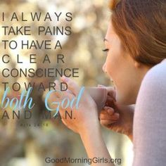 I always take pains to have a clear conscience toward both God and man. Acts 24:16