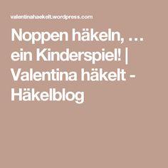 Noppen häkeln, … ein Kinderspiel!   Valentina häkelt - Häkelblog