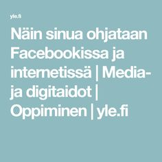 Näin sinua ohjataan Facebookissa ja internetissä   Media- ja digitaidot   Oppiminen   yle.fi Internet, Facebook, Education, Onderwijs, Learning