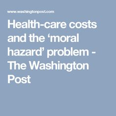 Health-care costs and the 'moral hazard' problem - The Washington Post