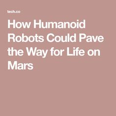 How Humanoid Robots Could Pave the Way for Life on Mars