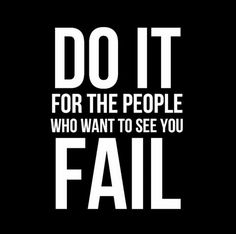 Some people are more worried about seeing you fail than seeing their own success .... Prove them wrong