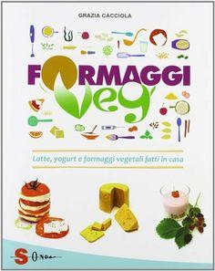Formaggi veg. Latte, yogurt e formaggi vegetali fatti in casa (Grazia Cacciola)