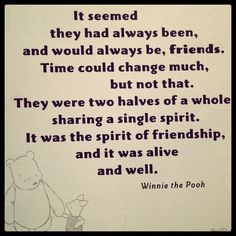 It seemed they had always been, and would always be, friends. Time could change much, but not that. They were two halves of a whole sharing a single spirit. It was the spirit of friendship, and it was alive and well. Winnie the Pooh