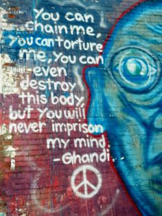 Ghandi quote ∞ you can chain me, you can torture me, you can even destroy this body. but you will never imprison my mind.