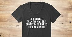 Discover Expert Advice | And Hoodies Women's T-Shirt from Sarcasm, a custom product made just for you by Teespring. With world-class production and customer support, your satisfaction is guaranteed. - Of course I talk to myself. Sometimes I need...