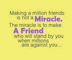 Making a million friends is not a miracle. The miracle is to make a friend who will stand by you when millions are against you...
