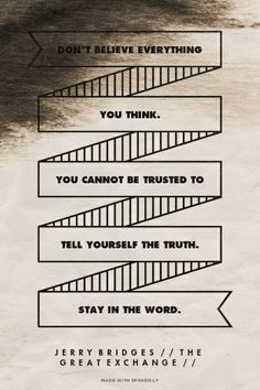 Don't believe everything you think. You cannot be trusted to tell yourself the truth.  Stay in The Word. - Jerry Bridges // The Great Exchange //