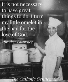 """It is not necessary to have great things to do. I turn my little omelet in the pan for the love of God."" - Br. Lawrence."