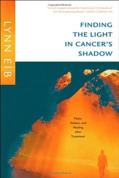 Finding the Light in Cancer's Shadow: Hope, #Humor, and Healing after Treatment/Lynn Eib