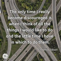 The only time I really become discouraged is when I think of all the things I would like to do and the little time I have in which to do them. -Thomas Edison #quote