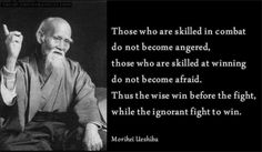 Morihei Ueshiba  I think this quote is at the root of why I enjoy Samurai, Kung-fu, and other warrior based or martial arts movies.  They epitomize those who fight only for peace or honor and never out of anger.  It's all about the mind and the skill...