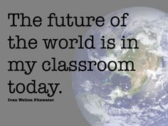 The future of the world is in my classroom today. Ivan Welton Fitzwater