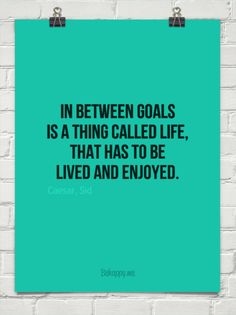 In between goals is a thing called life, that has to be lived and enjoyed. by Caesar, Sid #114837