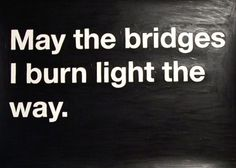 """May the bridges I burn light the way."""