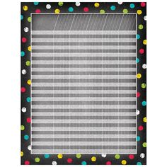"""Colored chalk polka dots frame this Dots on Chalkboard incentive chart. Alternately shaded white chalk spaces for 33 student names and 25 assignements. It is recommended to use a black sharpie, colored chalk marker, paint pen or similar type of pen for best readability on white chalk area.  Chart measures 17"""" x 22"""" Coordinates with other Chalk It Up! products."""