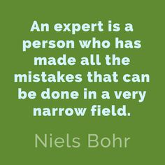 An expert is a person who has made all the mistakes that can be done in a very narrow field. Niels Bohr.