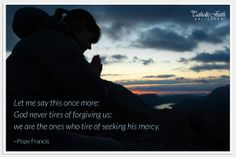 """""""Let me say this once more: God never tires of forgiving us; we are the ones who tire of seeking His mercy."""" - Pope Francis  Mycatholicfaithdelivered.com"""