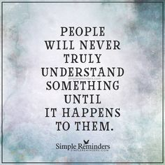 Experience creates understanding People will never truly understand something until it happens to them. — Unknown Author