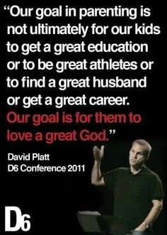 "Wow!  Our children - ""our goal is for them to love a great God.""       David Platt"