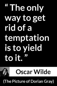 Oscar Wilde - The Picture of Dorian Gray - The only way to get rid of a temptation is to yield to it.