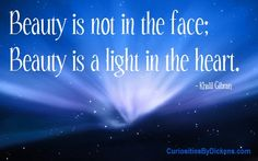 Beauty is not in the face; beauty is a light in the heart.  ~ Khalil Gibran