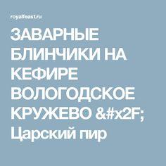 ЗАВАРНЫЕ БЛИНЧИКИ НА КЕФИРЕ ВОЛОГОДСКОЕ КРУЖЕВО / Царский пир