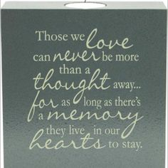Those we love can never be ore than a thought away... for as long as there's a memory, they live in our hearts to stay.