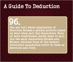 96: One can tell which adaptation of Sherlock Holmes a person prefers based on what they call the characters. Fan of more traditional series tend to call the two main characters Holmes and Watson, whereas fans of the modern television adaptation refer to them as Sherlock and John.