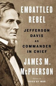 Embattled Rebel: Jefferson Davis as Commander in Chief by Pulitzer winner James M. McPherson