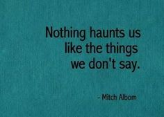 Nothing haunts us like the things we don't say. Mitch Albom