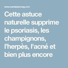 Cette astuce naturelle supprime le psoriasis, les champignons, l'herpès, l'acné et bien plus encore