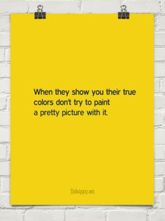 When they show you their true colors don't try to paint a pretty picture with it.